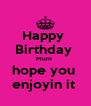 Happy  Birthday  Mum  hope you  enjoyin it  - Personalised Poster A4 size