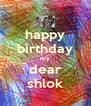 happy birthday my dear shlok - Personalised Poster A4 size