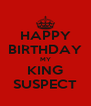 HAPPY BIRTHDAY MY KING SUSPECT - Personalised Poster A4 size