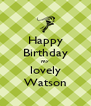 Happy Birthday my lovely Watson - Personalised Poster A4 size
