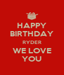 HAPPY BIRTHDAY RYDER WE LOVE YOU - Personalised Poster A4 size