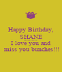 Happy Birthday, SHANE ********** I love you and  miss you bunches!!! - Personalised Poster A4 size