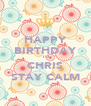 HAPPY BIRTHDAY TO CHRIS STAY CALM - Personalised Poster A4 size