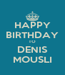 HAPPY BIRTHDAY TO DENIS MOUSLI - Personalised Poster A4 size