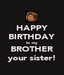HAPPY BIRTHDAY to my BROTHER your sister! - Personalised Poster A4 size
