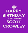 HAPPY BIRTHDAY TO MY FRIEND SCOTT CROWLEY - Personalised Poster A4 size