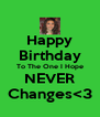 Happy Birthday To The One I Hope NEVER Changes<3 - Personalised Poster A4 size