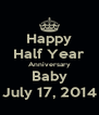 Happy Half Year Anniversary Baby July 17, 2014 - Personalised Poster A4 size