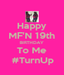 Happy MF'N 19th BIRTHDAY To Me  #TurnUp - Personalised Poster A4 size