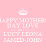 HAPPY MOTHERS DAY LOVE LOUISE,LYNNANN LUCY,LEONA JAMED-JOHN - Personalised Poster A4 size