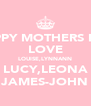 HAPPY MOTHERS DAY LOVE LOUISE,LYNNANN LUCY,LEONA JAMES-JOHN - Personalised Poster A4 size