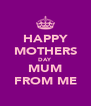 HAPPY MOTHERS DAY MUM FROM ME - Personalised Poster A4 size