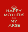 HAPPY MOTHERS DAY MY ARSE - Personalised Poster A4 size