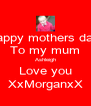 Happy mothers day  To my mum Ashleigh Love you XxMorganxX - Personalised Poster A4 size