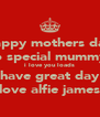 happy mothers day to special mummy  i love you loads have great day love alfie james - Personalised Poster A4 size