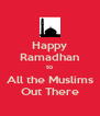 Happy Ramadhan to All the Muslims Out There - Personalised Poster A4 size