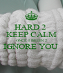 HARD 2  KEEP CALM ONCE I BEGIN 2 IGNORE YOU   - Personalised Poster A4 size