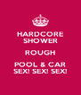HARDCORE SHOWER ROUGH POOL & CAR SEX! SEX! SEX! - Personalised Poster A4 size
