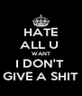 HATE ALL U  WANT I DON'T  GIVE A SHIT - Personalised Poster A4 size