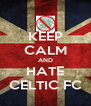 KEEP CALM AND HATE CELTIC FC - Personalised Poster A4 size