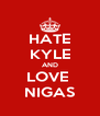 HATE KYLE AND LOVE  NIGAS - Personalised Poster A4 size