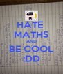 HATE  MATHS AND BE COOL :DD - Personalised Poster A4 size
