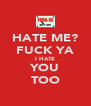 HATE ME? FUCK YA I HATE YOU TOO - Personalised Poster A4 size
