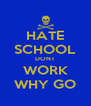 HATE SCHOOL DONT WORK WHY GO - Personalised Poster A4 size