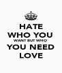 HATE WHO YOU WANT BUT WHO YOU NEED LOVE - Personalised Poster A4 size