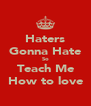 Haters Gonna Hate So Teach Me How to love - Personalised Poster A4 size