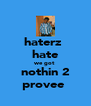 haterz  hate we got  nothin 2 provee  - Personalised Poster A4 size