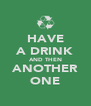 HAVE A DRINK AND THEN ANOTHER ONE - Personalised Poster A4 size