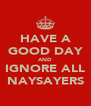 HAVE A GOOD DAY AND IGNORE ALL NAYSAYERS - Personalised Poster A4 size