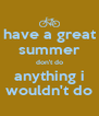 have a great summer don't do anything i wouldn't do - Personalised Poster A4 size