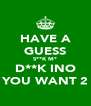 HAVE A GUESS S**K M* D**K INO YOU WANT 2 - Personalised Poster A4 size