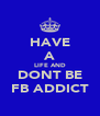 HAVE A LIFE AND DONT BE FB ADDICT - Personalised Poster A4 size