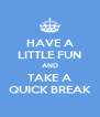 HAVE A LITTLE FUN AND TAKE A QUICK BREAK - Personalised Poster A4 size