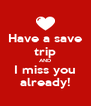 Have a save trip AND I miss you already! - Personalised Poster A4 size