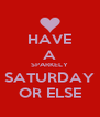 HAVE A SPARKELY SATURDAY OR ELSE - Personalised Poster A4 size