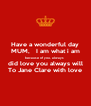 Have a wonderful day MUM,   I am what i am because of you, always  did love you always will To Jane Clare with love - Personalised Poster A4 size