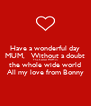 Have a wonderful day MUM,   Without a doubt The bestest MUM in the whole wide world All my love from Bonny - Personalised Poster A4 size