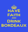 HAVE FAITH AND DRINK BORDEAUX - Personalised Poster A4 size