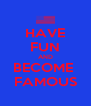 HAVE FUN AND BECOME  FAMOUS - Personalised Poster A4 size