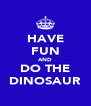 HAVE FUN AND DO THE DINOSAUR - Personalised Poster A4 size