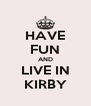 HAVE FUN AND LIVE IN KIRBY - Personalised Poster A4 size