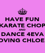 HAVE FUN KARATE CHOP AND DANCE 4EVA LOVING CHLOE x - Personalised Poster A4 size