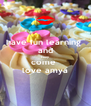 have fun learning  and keep come  love amya - Personalised Poster A4 size