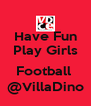 Have Fun Play Girls  Football  @VillaDino - Personalised Poster A4 size