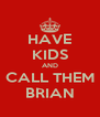 HAVE KIDS AND CALL THEM BRIAN - Personalised Poster A4 size