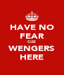 HAVE NO FEAR CUZ WENGERS HERE - Personalised Poster A4 size
